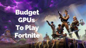 Budget GPUs for Fortnite